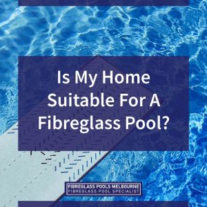 Is-My-Home-Suitable-For-A-Fibreglass-Pool-05