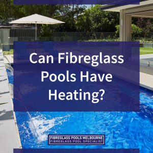 can-fibreglass-pools-have-heating-feature